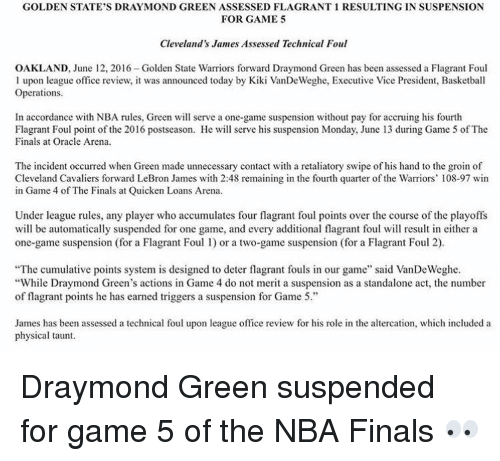 """Cavaliers: GOLDEN STATE'S DRAY MOND GREEN ASSESSED FLAGRANT 1 RESULTING IN SUSPENSION  FOR GAME 5  Cleveland's James Assessed Technical Foul  OAKLAND, June 12, 2016-Golden State Warriors forward Draymond Green has been assessed a Flagrant Foul  l upon league office review, it was announced today by Kiki VanDeWeghe, Executive Vice President, Basketball  Operations.  In accordance with NBA rules, Green will serve a one-game suspension without pay for accruing his fourth  Flagrant Foul point of the 2016 postseason. He will serve his suspension Monday, June 13 during Game 5 of The  Finals at Oracle Arena.  The incident occurred when Green made unnecessary contact with a retaliatory swipe of his hand to the groin o  Cleveland Cavaliers forward LeBron James with 2:48 remaining in the fourth quarter of the Warriors' 108-97 win  in Game 4 of The Finals at Quicken Loans Arena  Under league rules, any player who accumulates four flagrant foul points over the course of the playoffs  will be automatically suspended for one game, and every additional flagrant foul will result in either a  one-game suspension (for a Flagrant Foul l) or a two-game suspension (for a Flagrant Foul 2).  """"The cumulative points system is designed to deter flagrant fouls in our game"""" said VanDeWeghe.  """"While Draymond Green's actions in Game 4 do not merit a suspension as a standalone act, the number  of flagrant points he has earned triggers a suspension for Game 5.  James has been assessed a technical foul upon league office review for his role in the altercation, which included a  physical taunt. Draymond Green suspended for game 5 of the NBA Finals 👀"""