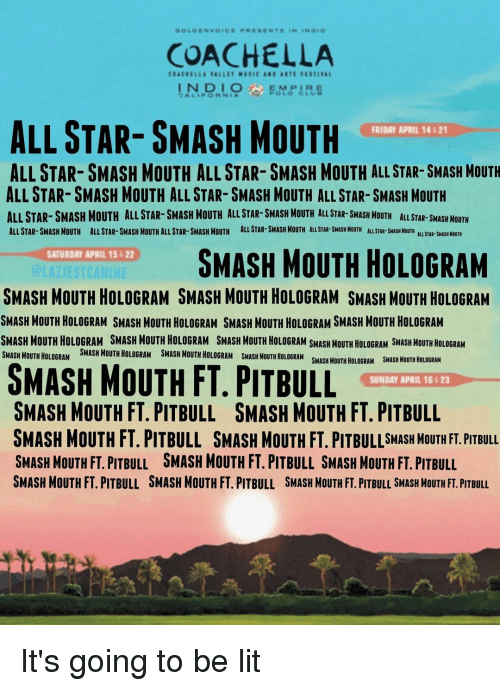 All Star, Coachella, and Funny: GOLDEN VOICE  RES ENTS  COACHELLA  COACHELLA EAL LET MISIt REI AITH FESTIEAL  ALL TAR SMASH MOUTH  FRIDAY APRIL 14 621  ALLSTAR- SMASH MOUTH ALL STAR- SMASH MOUTH ALL STAR- SMASH MOUTH  ALL STAR- SMASH MOUTH ALL STAR- SMASH MOUTH ALL STAR- SMASH MOUTH  ALL STAR- SMASH MOUTH ALL STAR-SMASH MOUTH ALL STAR- SMASH MOUTH ALL STAR- SH MOUTH ALL STAR-SMASH MOUTH  ALL STAR- SMASH MOUTH ALL STAR-SMASH MOUTHALLSTAR- SMASH MOUTH ALLSTAR-SMASH MOUTH ALLSTAR-SMASH MOUTH ALLSTAR MOUTH  ALLSTAR-sMASH MOUTH  R-SHASH SMASH MOUTH HOLOGRAM  SATURDAY APRIL 15 B22  @LAZIESTCANINE  SMASH MOUTH HOLOGRAM SMASH MOUTH HOLOGRAM SMASH MOUTH HOLoGRAM  SMASH MOUTH HOLOGRAM SMASH MOUTH HOLOGRAM SMASH MOUTH HOLOGRAM SMASH MOUTH HOLOGRAM  SMASH MOUTH HOLOGRAM SMASH MOUTH HOLOGRAM SMASH MOUTH HOLOGRAM SMASH MOUTH HOLOGRAM SMASH MOUTH HOLLOGRAM  SMASH FT SMASH MOUTH HOLOGRAM  SMASH MOUTH HOLOGRAM SMASH MOUTH HOLoGRAM  MOUTH SUNDAY APRIL 16623  SMASH MOUTH HOLOGRAM  SMASH SMASH MOUTH FT. PITBULL SMASH MOUTH FT. PITBULL  SMASH MOUTH FT. PITBULL SMASH MOUTH FT. SMASH MOUTH FT. PITBULL  SMASH MOUTH FT. PIT BULL SMASH MOUTH FT. PITBULL SMASH MOUTH FT. PITBULL  SMASH MOUTH FT PITBULL SMASH MOUTH FT. PITBULL SMASH MouTH FT. PITBULL SMASH MOUTHFT. PITBULL It's going to be lit