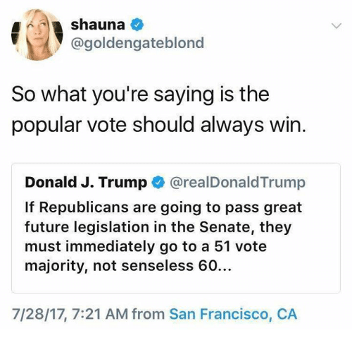 Popular Vote: @goldengateblonc  So what you're saying is the  popular vote should always win.  Donald J. Trump @realDonaldTrump  If Republicans are going to pass great  future legislation in the Senate, they  must immediately go to a 51 vote  majority, not senseless 60…  7/28/17, 7:21 AM from San Francisco, CA