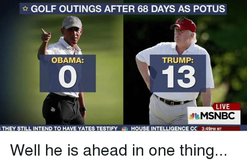Trump Obama: GOLF OUTINGS AFTER 68 DAYS AS POTUS  TRUMP:  OBAMA:  13  LIVE  MSNBC  THEY STILL INTEND TO HAVE YATES TESTIFY  HOUSE INTELLIGENCE CC 3:49PM MT Well he is ahead in one thing...