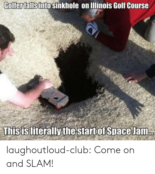 Golf Course: Golferfallsinto sinkhole on lllinois Golf Course  Thisisliterallythe start of Space Jam laughoutloud-club:  Come on and SLAM!