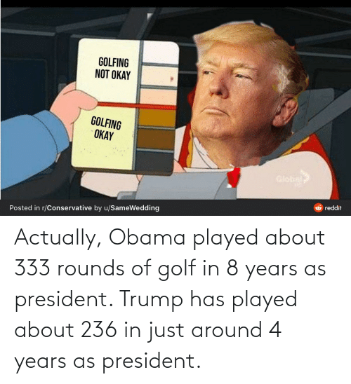 Golfing: GOLFING  NOT OKAY  GOLFING  OKAY  Global  reddit  Posted in r/Conservative by u/SameWedding Actually, Obama played about 333 rounds of golf in 8 years as president. Trump has played about 236 in just around 4 years as president.