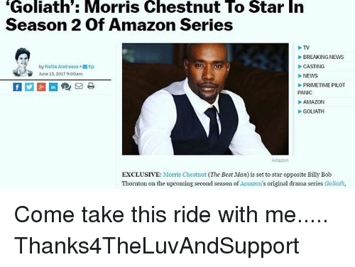 "Amazon, Memes, and News: ""Goliath Morris Chestnut To Star In  Season 2 of Amazon Series  TV  BREAKING NEWS  by Nellie Andreeva tip  CASTING  June 13.20  NEWS  PRIMETIME PILOT  PANIC  AMAZON  GOLIATH  EXCLUSIVE: Morris Chestnut (The Best Man) is set to star opposite Billy Bob  Thornton on the upcoming second season of  Amazon  original drama series Goliath, Come take this ride with me..... Thanks4TheLuvAndSupport"