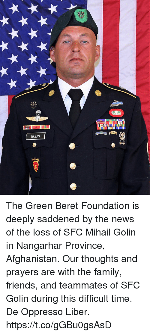 Family, Friends, and Memes: GOLIN  AIRBORN The Green Beret Foundation is deeply saddened by the news of the loss of SFC Mihail Golin in Nangarhar Province, Afghanistan. Our thoughts and prayers are with the family, friends, and teammates of SFC Golin during this difficult time. De Oppresso Liber. https://t.co/gGBu0gsAsD