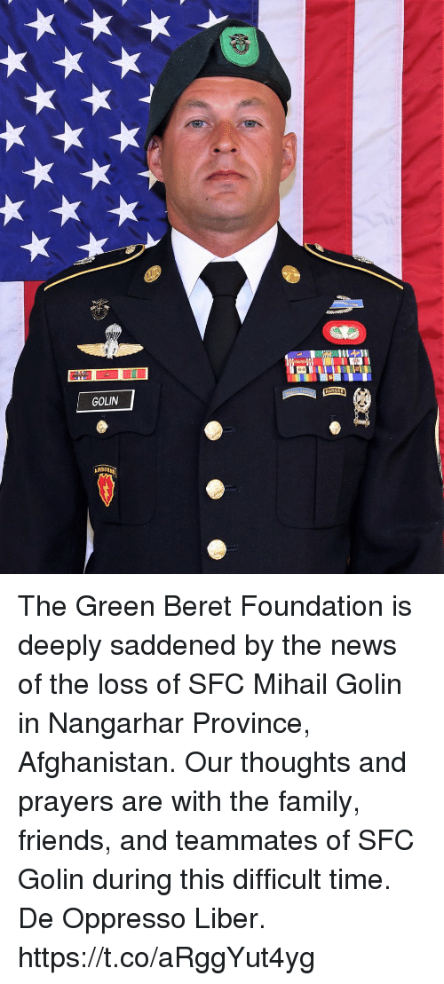 Family, Friends, and Memes: GOLIN  AIRBORN The Green Beret Foundation is deeply saddened by the news of the loss of SFC Mihail Golin in Nangarhar Province, Afghanistan. Our thoughts and prayers are with the family, friends, and teammates of SFC Golin during this difficult time. De Oppresso Liber. https://t.co/aRggYut4yg