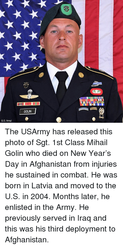 Memes, New Year's, and Army: GOLIN  (U.S. Army) The USArmy has released this photo of Sgt. 1st Class Mihail Golin who died on New Year's Day in Afghanistan from injuries he sustained in combat. He was born in Latvia and moved to the U.S. in 2004. Months later, he enlisted in the Army. He previously served in Iraq and this was his third deployment to Afghanistan.