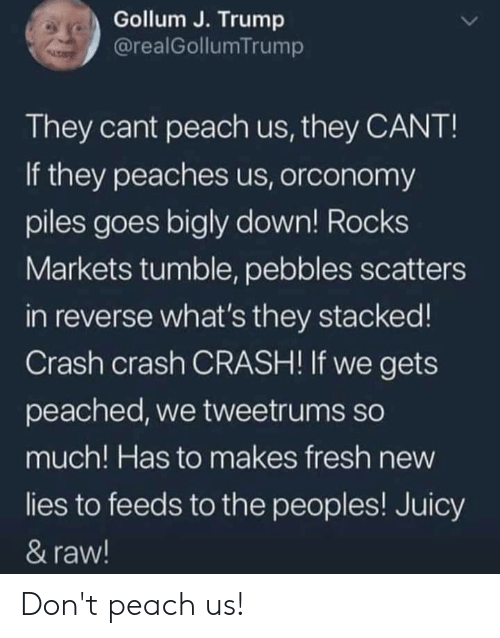 Bigly: Gollum J. Trump  @realGollumTrump  They cant peach us, they CANT!  If they peaches us, orconomy  piles goes bigly down! Rocks  Markets tumble, pebbles scatters  in reverse what's they stacked!  Crash crash CRASH! If we gets  peached, we tweetrums so  much! Has to makes fresh new  lies to feeds to the peoples! Juicy  & raw! Don't peach us!
