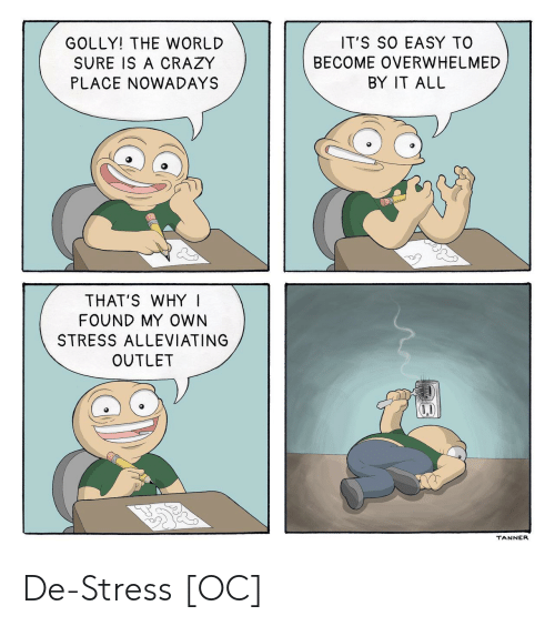 Outlet: GOLLY! THE WORLD  SURE IS A CRAZY  PLACE NOWADAYS  IT'S SO EASY TO  BECOME OVERWHELMED  BY IT ALL  THAT'S WHY I  FOUND MY OWN  STRESS ALLEVIATING  OUTLET  TANNER De-Stress [OC]