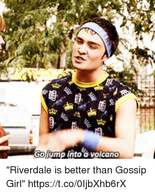 "Gossip Girl: Golump into a volcano ""Riverdale is better than Gossip Girl"" https://t.co/0IjbXhb6rX"