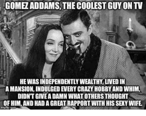 indulgent: GOME ADDAMS THE COOLEST GUYONTV  HE WASINDEPENDENTLYWEALTHY LIVED IN  AMANSION, INDULGED EVERYCRAZYHOBBY AND WHIM.  DIDNTGIVEADAMN WHAT OTHERSTHOUGHT  OF HIM, AND HADAGREAT RAPPORT WITH HIS SEXYWIFE