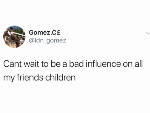 gomez: Gomez.C£  @ldn gomez  Cant wait to be a bad influence on all  my friends children