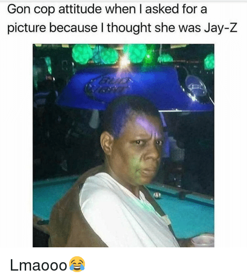 Jay Z, Memes, and 🤖: Gon cop attitude when I asked for a  picture because l thought she was Jay-Z Lmaooo😂