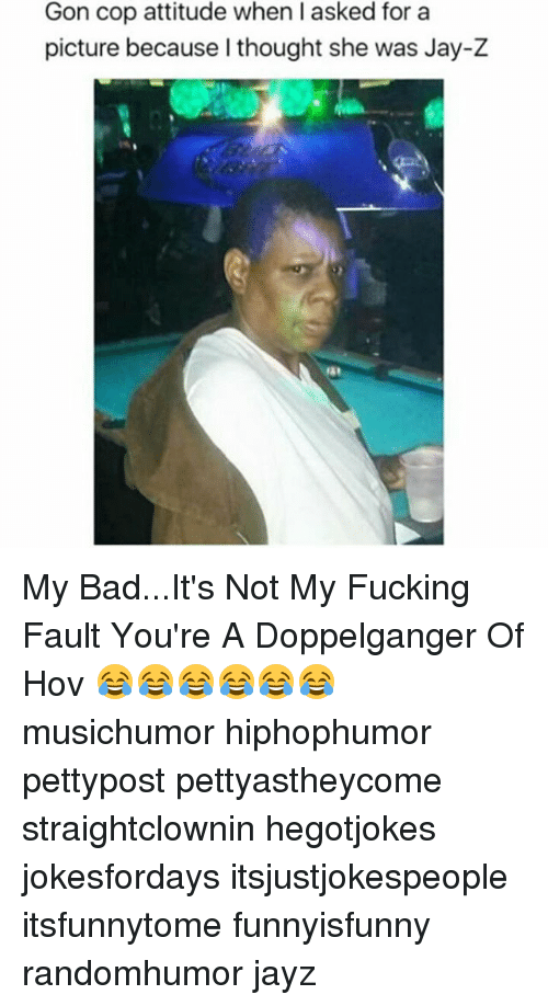 Jay Z, Memes, and 🤖: Gon cop attitude when I asked for a  picture because I thought she was Jay-Z My Bad...It's Not My Fucking Fault You're A Doppelganger Of Hov 😂😂😂😂😂😂 musichumor hiphophumor pettypost pettyastheycome straightclownin hegotjokes jokesfordays itsjustjokespeople itsfunnytome funnyisfunny randomhumor jayz