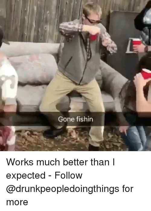 Memes, 🤖, and Gone: Gone fishin Works much better than I expected - Follow @drunkpeopledoingthings for more