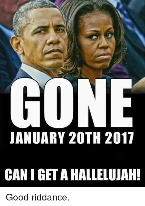 Hallelujah, Memes, and 🤖: GONE  JANUARY 20TH 2017  CAN I GET A HALLELUJAH! Good riddance.