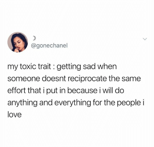 trait: @gonechanel  my toxic trait : getting sad when  someone doesnt reciprocate the same  effort that i put in because i will do  anything and everything for the people i  love