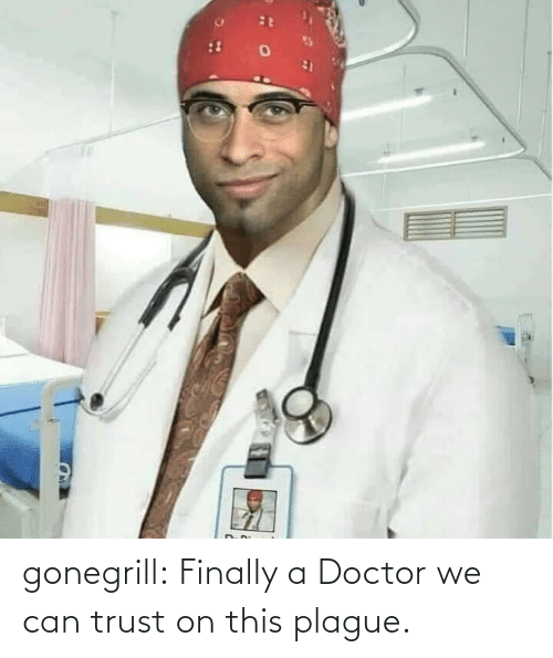 Doctor: gonegrill: Finally a Doctor we can trust on this plague.