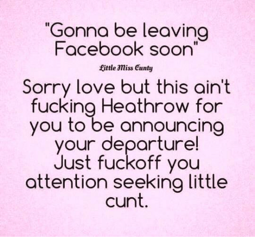 "Memes, Cunt, and Announcement: ""Gonna be leaving  Facebook soon  fittle amiss cunty  Sorry love but this ain't  fucking Heathrow for  you to be announcing  your departure!  Just fuckoff you  attention seeking little  cunt"