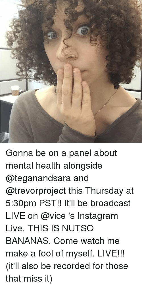 Broadcasters: Gonna be on a panel about mental health alongside @teganandsara and @trevorproject this Thursday at 5:30pm PST!! It'll be broadcast LIVE on @vice 's Instagram Live. THIS IS NUTSO BANANAS. Come watch me make a fool of myself. LIVE!!! (it'll also be recorded for those that miss it)