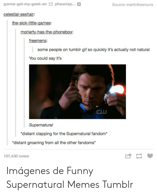 Supernatural Fandom: gonna-get-my-geek-onpheonixp...  Source: martinfreemuns  celestial-sexhair  moriarty-has-the-phonebox:  freemens  some people on tumblr gif so quickly it's actually not natural  You could say it's  GUU  Supernatural  distant clapping for the Supernatural fandom  distant groaning from all the other fandoms  け  107,430 notes Imágenes de Funny Supernatural Memes Tumblr