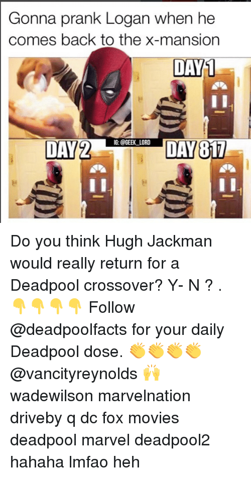 Memes, Movies, and Prank: Gonna prank Logan when he  comes back to the x-mansion  DAY  1  DAECIL  G: @GEEK_LORD  DAY2  DAY Do you think Hugh Jackman would really return for a Deadpool crossover? Y- N ? . 👇👇👇👇 Follow @deadpoolfacts for your daily Deadpool dose. 👏👏👏👏 @vancityreynolds 🙌 wadewilson marvelnation driveby q dc fox movies deadpool marvel deadpool2 hahaha lmfao heh