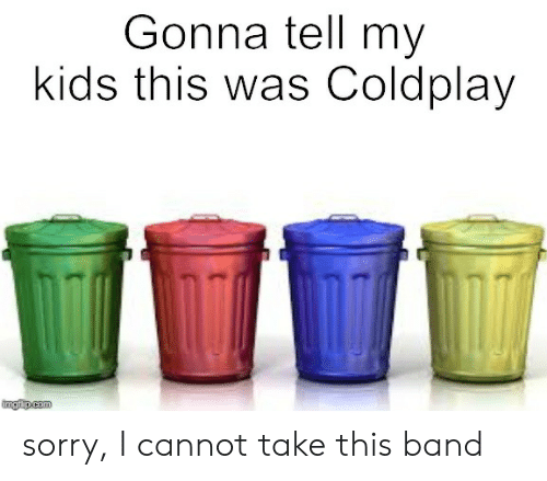 Coldplay, Funny, and Sorry: Gonna tell my  kids this was Coldplay  ingflip.com sorry, I cannot take this band