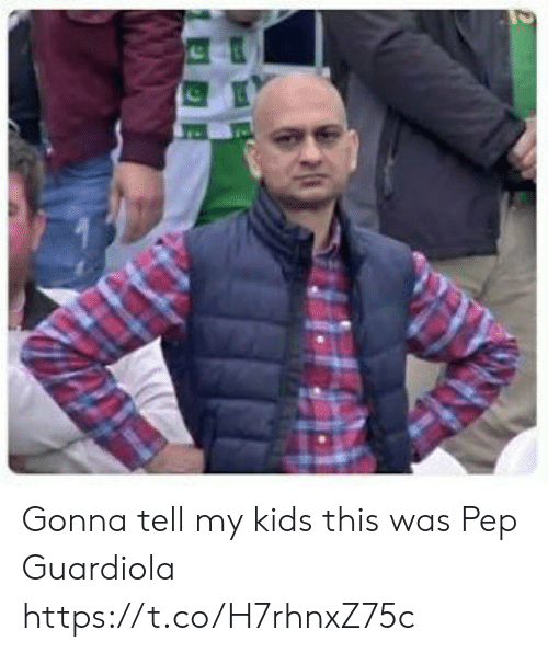 guardiola: Gonna tell my kids this was Pep Guardiola https://t.co/H7rhnxZ75c