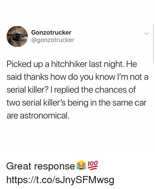 Serial, How, and Car: Gonzotrucker  @gonzotrucker  Picked up a hitchhiker last night. He  said thanks how do you know I'm not a  serial killer? replied the chances of  two serial killer's being in the same car  are astronomical Great response😂💯 https://t.co/sJnySFMwsg