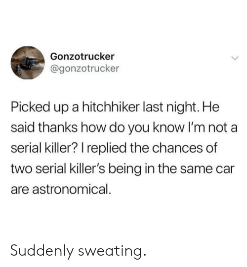 serial killers: Gonzotrucker  @gonzotrucker  Picked up a hitchhiker last night. He  said thanks how do you know I'm not a  serial killer? I replied the chances of  two serial killer's being in the same car  are astronomical. Suddenly sweating.