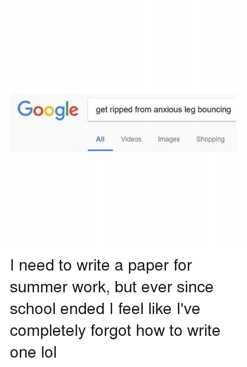 Lol, School, and Shopping: Gooale  get ripped from anxious leg bouncing  All Videos Images Shopping I need to write a paper for summer work, but ever since school ended I feel like I've completely forgot how to write one lol
