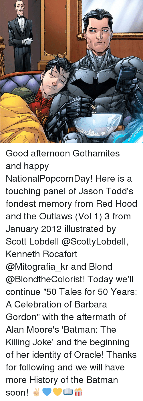"killing joke: Good afternoon Gothamites and happy NationalPopcornDay! Here is a touching panel of Jason Todd's fondest memory from Red Hood and the Outlaws (Vol 1) 3 from January 2012 illustrated by Scott Lobdell @ScottyLobdell, Kenneth Rocafort @Mitografia_kr and Blond @BlondtheColorist! Today we'll continue ""50 Tales for 50 Years: A Celebration of Barbara Gordon"" with the aftermath of Alan Moore's 'Batman: The Killing Joke' and the beginning of her identity of Oracle! Thanks for following and we will have more History of the Batman soon! ✌🏼️💙💛📖🍿"