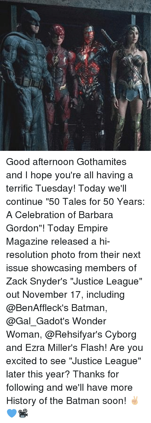 "resolute: Good afternoon Gothamites and I hope you're all having a terrific Tuesday! Today we'll continue ""50 Tales for 50 Years: A Celebration of Barbara Gordon""! Today Empire Magazine released a hi-resolution photo from their next issue showcasing members of Zack Snyder's ""Justice League"" out November 17, including @BenAffleck's Batman, @Gal_Gadot's Wonder Woman, @Rehsifyar's Cyborg and Ezra Miller's Flash! Are you excited to see ""Justice League"" later this year? Thanks for following and we'll have more History of the Batman soon! ✌🏼️💙📽"