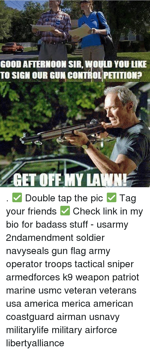 Memes, Soldiers, and Army: GOOD AFTERNOON SIR, WOULD YOU LIKE  TO SIGN OUR GUN CONTROL PETITION?  GET OFF MY LAWN! . ✅ Double tap the pic ✅ Tag your friends ✅ Check link in my bio for badass stuff - usarmy 2ndamendment soldier navyseals gun flag army operator troops tactical sniper armedforces k9 weapon patriot marine usmc veteran veterans usa america merica american coastguard airman usnavy militarylife military airforce libertyalliance