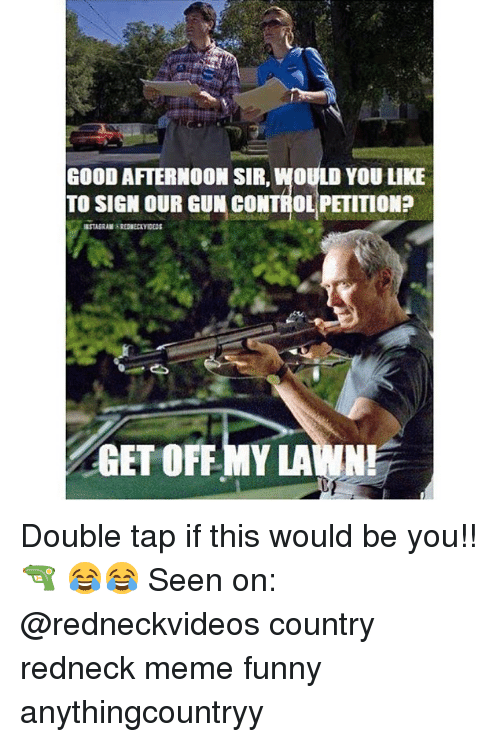 Redneck Meme: GOOD AFTERNOON SIR, WOULD YOU LIKE  TO SIGN OUR GUN CONTROL PETITION  GET OFF MY LAWN Double tap if this would be you!! 🔫 😂😂 Seen on: @redneckvideos country redneck meme funny anythingcountryy