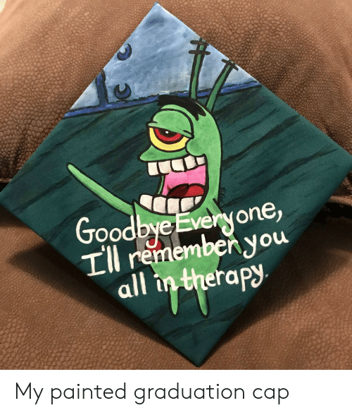 graduation cap: Good  bye Everyone,  rememben you  all  erapy My painted graduation cap