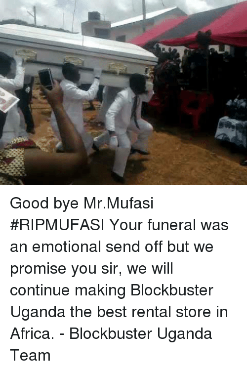 Blockbuster Uganda, Uganda, and Team: Good bye Mr.Mufasi #RIPMUFASI  Your funeral was an emotional send off but we promise you sir, we will continue making Blockbuster Uganda the best rental store in Africa. - Blockbuster Uganda Team
