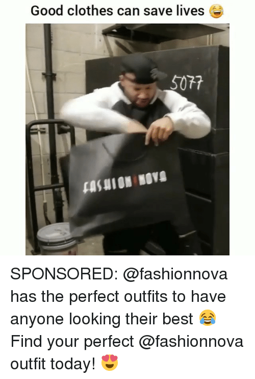 Clothes, Memes, and Best: Good clothes can save lives  5077 SPONSORED: @fashionnova has the perfect outfits to have anyone looking their best 😂 Find your perfect @fashionnova outfit today! 😍