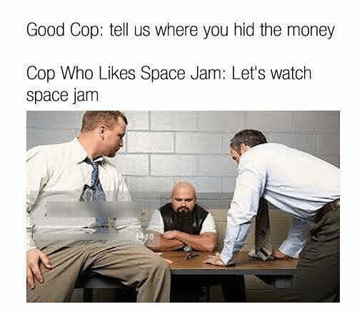space-jams: Good Cop: tell us where you hid the money  Cop Who Likes Space Jam: Let's watch  space jam