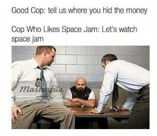 Telled: Good Cop: tell us where you hid the money  Cop Who Likes Space Jam: Let's watch  space jam  700