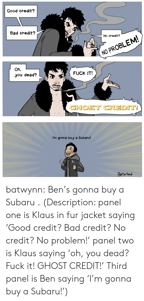 subaru: Good credit?  Bad credit?  No credit?  NO PROBLEM  Oh,  you dead?  FUCK IT!  GHOST CREDIT  I'm gonna buy a Subaru batwynn:  Ben's gonna buy a Subaru .  (Description: panel one is Klaus in fur jacket saying 'Good credit? Bad credit? No credit? No problem!' panel two is Klaus saying 'oh, you dead? Fuck it! GHOST CREDIT!' Third panel is Ben saying 'I'm gonna buy a Subaru!')