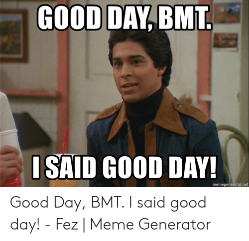 I Said Good Day Meme: GOOD DAY, BMT  ISAID GOOD DAY!  memegenerator.net Good Day, BMT. I said good day! - Fez | Meme Generator