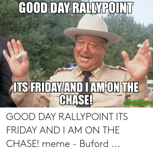 Rallypoint: GOOD DAY RALLYPOINT  ITS FRIDAY ANDI  AM'ON THE  CHASE! GOOD DAY RALLYPOINT ITS FRIDAY AND I AM ON THE CHASE! meme - Buford ...