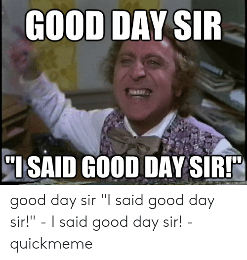 "I Said Good Day Meme: GOOD DAY SIR  ISAID GOOD DAY SIR!""  quickmeme.com good day sir ""I said good day sir!"" - I said good day sir! - quickmeme"