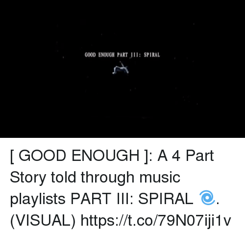 Funny, Music, and Good: GOOD ENOUGH PART : SPIRAL [ GOOD ENOUGH ]: A 4 Part Story told through music playlists  PART III: SPIRAL 🌀. (VISUAL) https://t.co/79N07iji1v