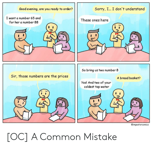 good evening: Good evening, are you ready to order?  Sorry, I... I don't understand  I want a number 65 and  for her a number 88  These ones here  So bring us two number 8  Sir, those numbers are the prices  A bread basket?  Yes! And two of your  coldest tap water  フ  @impostorcomics [OC] A Common Mistake