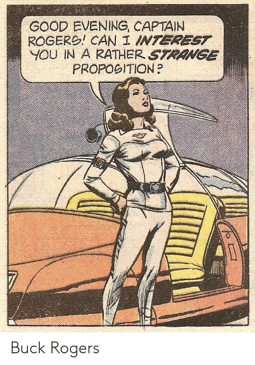 good evening: GOOD EVENING, CAPTAIN  ROGERO! CAN I INTEREST  YOU IN A RATHER STRANGE  PROPOGITION? Buck Rogers