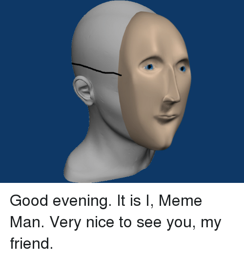 Friends, Meme, and Memes: Good evening. It is I, Meme Man. Very nice to see you, my friend.