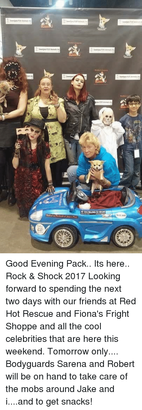 Friends, Memes, and Cool: Good Evening Pack..  Its here.. Rock & Shock 2017 Looking forward to spending the next two days with our friends at Red Hot Rescue and Fiona's Fright Shoppe and all the cool celebrities that are here this weekend.  Tomorrow only.... Bodyguards Sarena and Robert will be on hand to take care of the mobs around Jake and i....and to get snacks!
