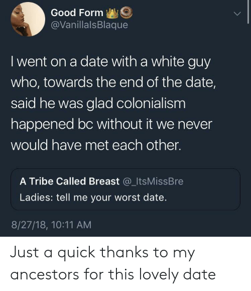 colonialism: Good Form  @VanillalsBlaque  I went on a date with a white guy  who, towards the end of the date,  said he was glad colonialism  happened bc without it we never  would have met each other.  A Tribe Called Breast @_ItsMissBre  Ladies: tell me your worst date.  8/27/18, 10:11 AM Just a quick thanks to my ancestors for this lovely date