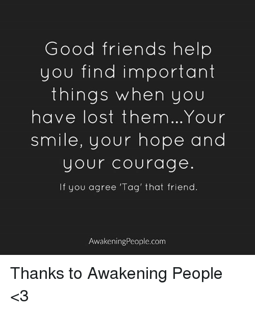 Memes, Courageous, and Awakenings: Good friends help  you find important  things when you  have lost them...Your  smile, your hope and  your Courage  If you agree Tag' that friend.  Awakening People.com Thanks to Awakening People <3
